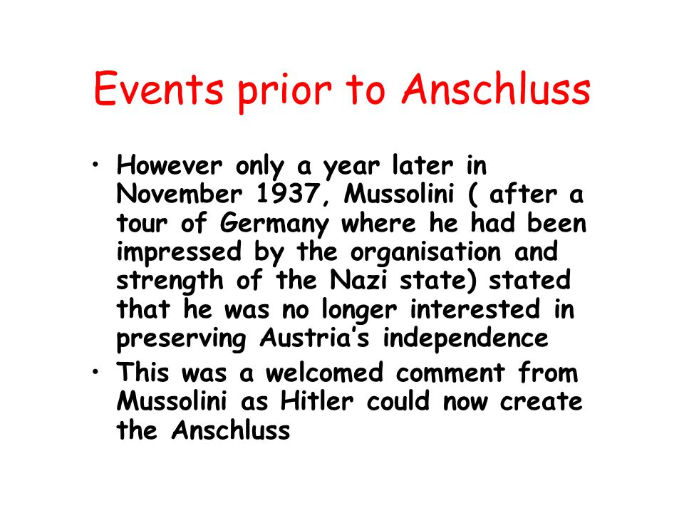 Events prior to Anschluss However only a year later in November 1937, Mussolini ( after a tour of Germany where he had been impressed by the organisation and strength of the Nazi state) stated that he was no longer interested in preserving Austria's independence This was a welcomed comment from Mussolini as Hitler could now create the Anschluss