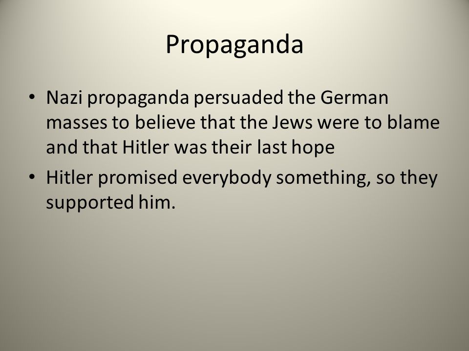 Propaganda Nazi propaganda persuaded the German masses to believe that the Jews were to blame and that Hitler was their last hope Hitler promised everybody something, so they supported him.