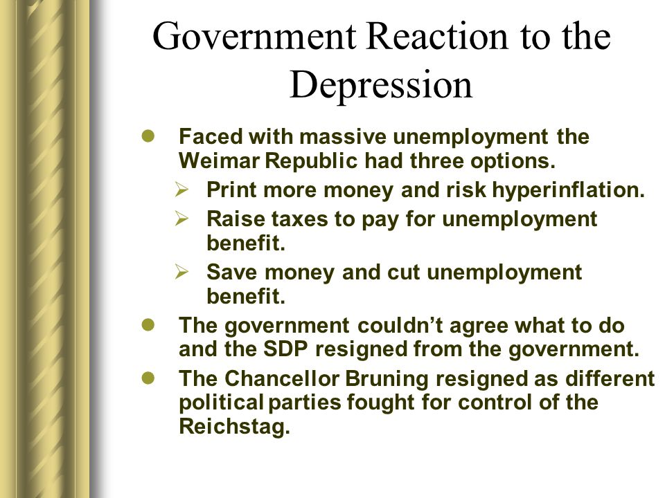 Government Reaction to the Depression Faced with massive unemployment the Weimar Republic had three options.  Print more money and risk hyperinflatio