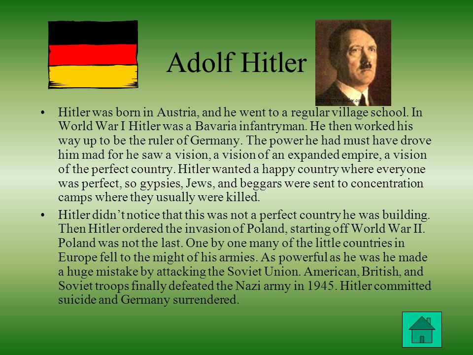 Adolf Hitler Hitler was born in Austria, and he went to a regular village school.