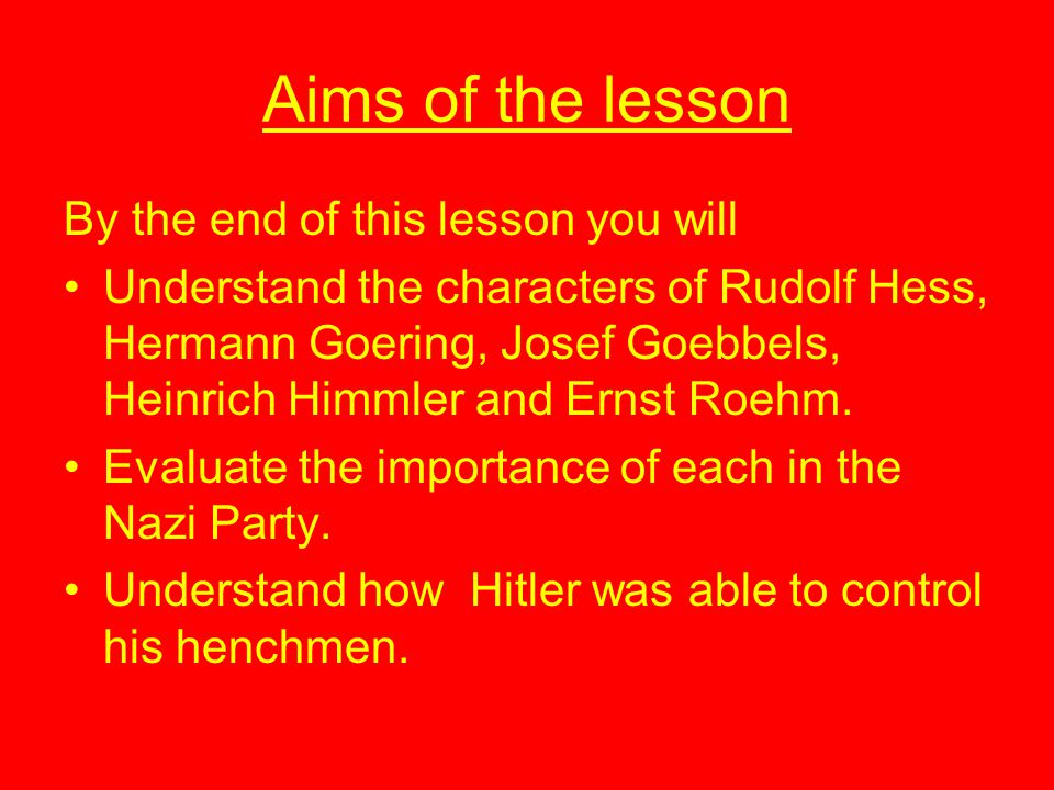 Aims of the lesson By the end of this lesson you will Understand the characters of Rudolf Hess, Hermann Goering, Josef Goebbels, Heinrich Himmler and