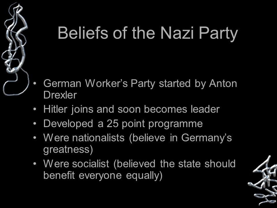 Beliefs of the Nazi Party German Worker's Party started by Anton Drexler Hitler joins and soon becomes leader Developed a 25 point programme Were nationalists (believe in Germany's greatness) Were socialist (believed the state should benefit everyone equally)