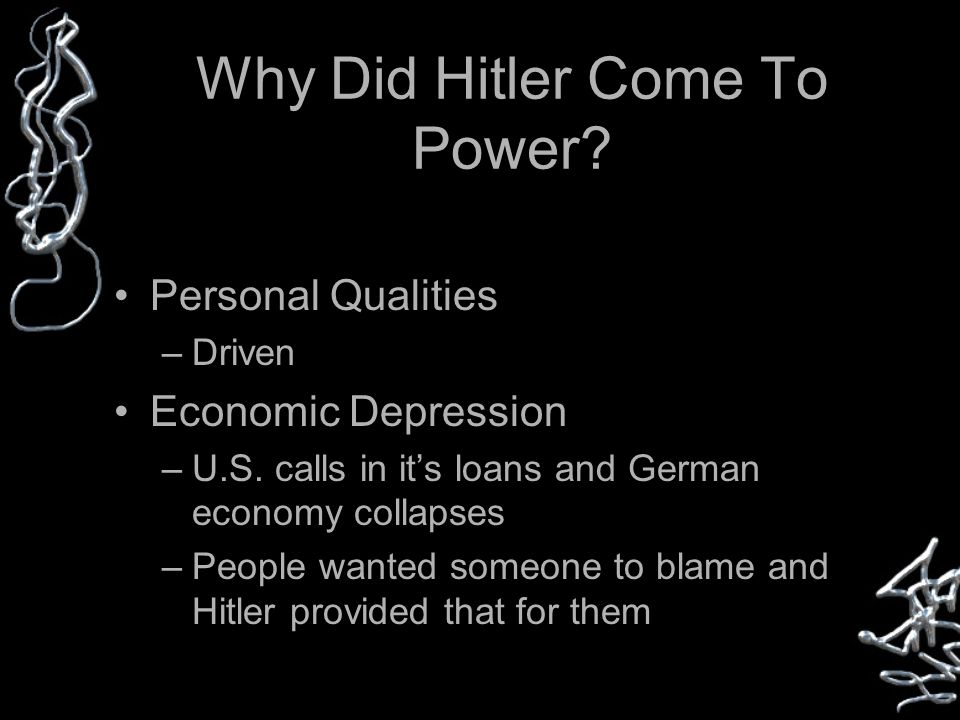Why Did Hitler Come To Power. Personal Qualities –Driven Economic Depression –U.S.
