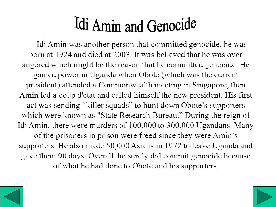 Idi Amin was another person that committed genocide, he was born at 1924 and died at 2003.