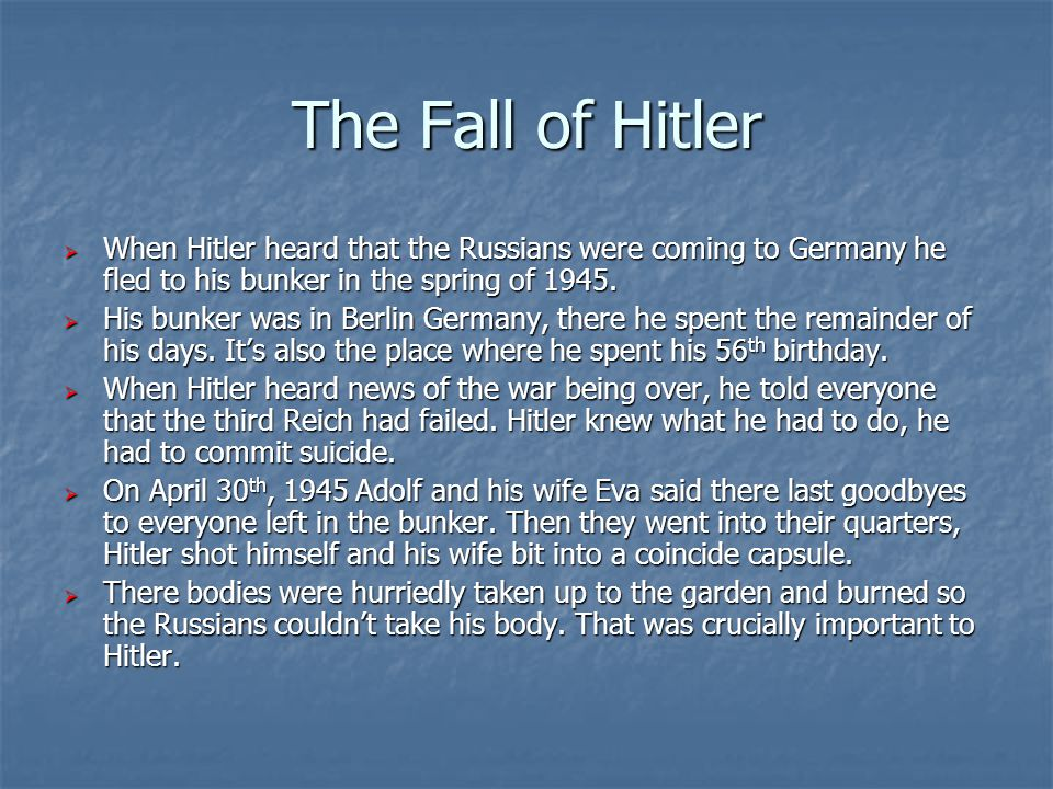 The Fall of Hitler  When Hitler heard that the Russians were coming to Germany he fled to his bunker in the spring of 1945.  His bunker was in Berli