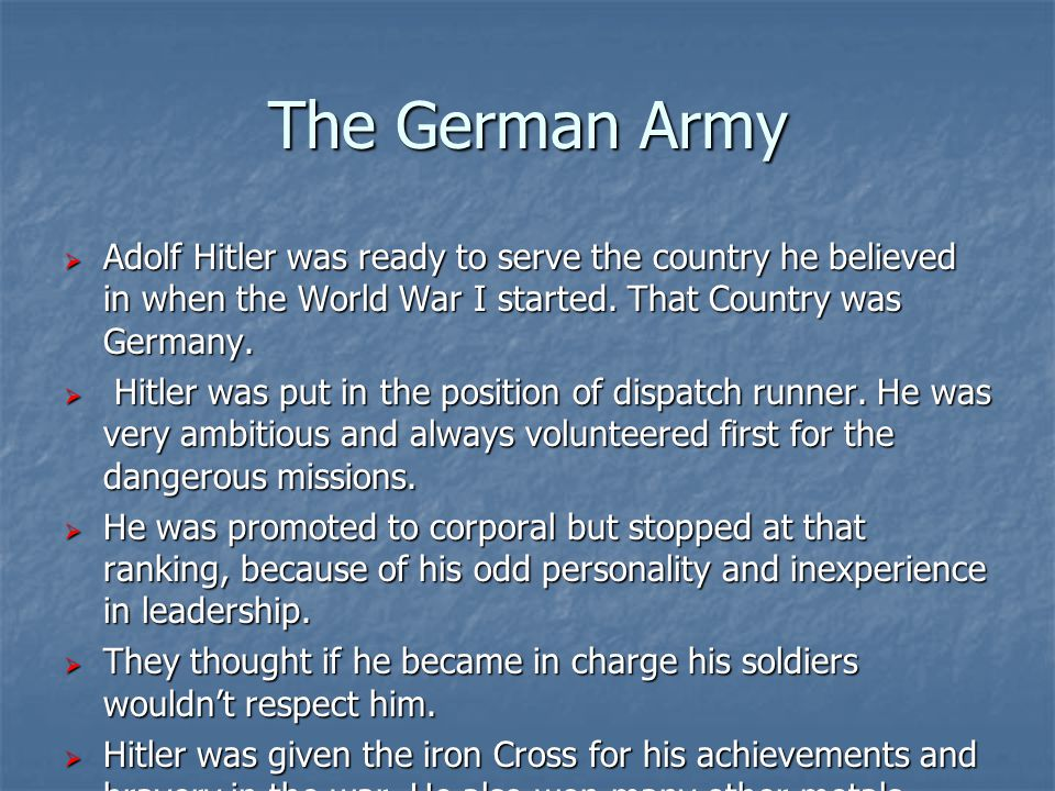 The German Army  Adolf Hitler was ready to serve the country he believed in when the World War I started. That Country was Germany.  Hitler was put