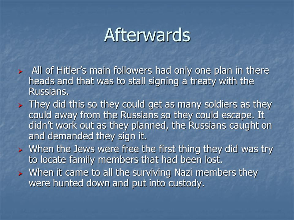 Afterwards  All of Hitler's main followers had only one plan in there heads and that was to stall signing a treaty with the Russians.  They did this