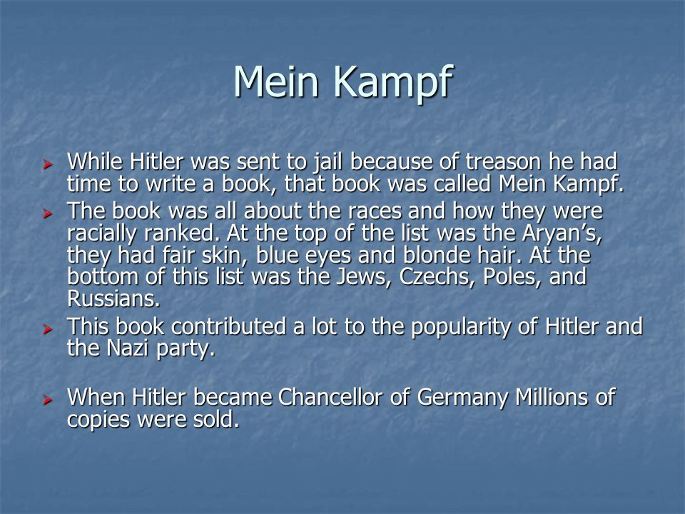 Mein Kampf  While Hitler was sent to jail because of treason he had time to write a book, that book was called Mein Kampf.  The book was all about t