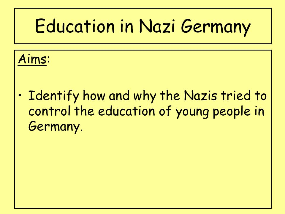 Education in Nazi Germany Aims: Identify how and why the Nazis tried to control the education of young people in Germany.