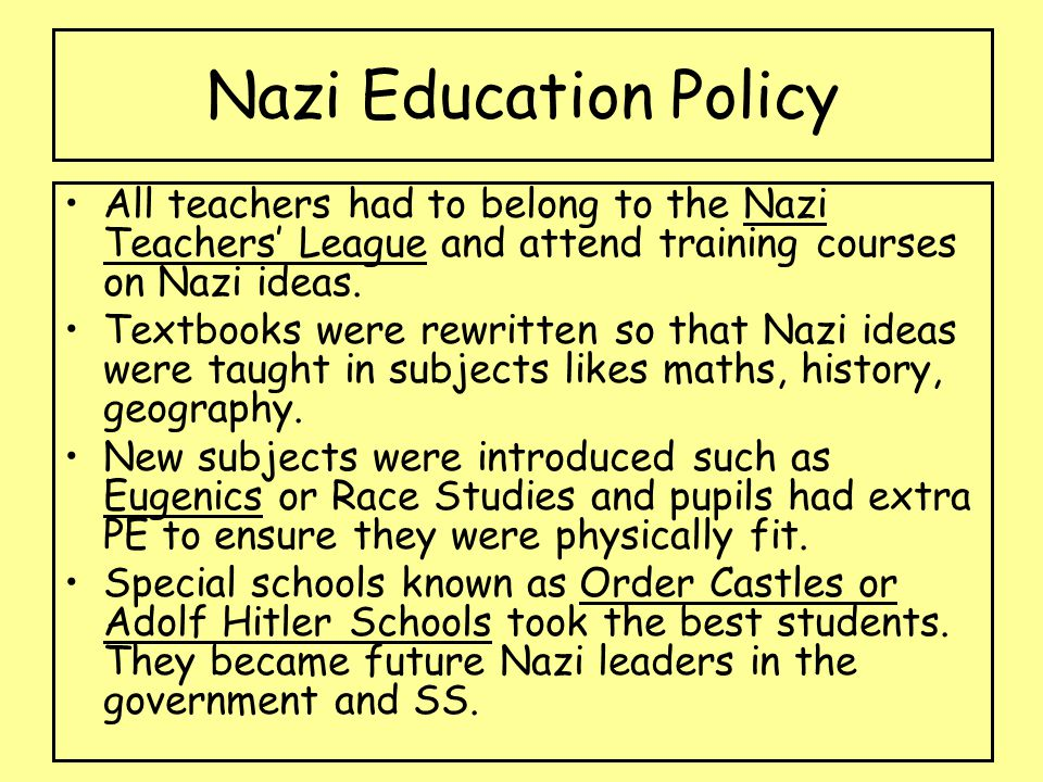 Nazi Education Policy All teachers had to belong to the Nazi Teachers' League and attend training courses on Nazi ideas.