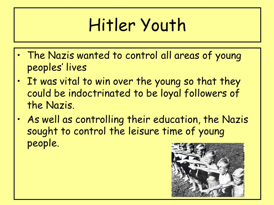 Hitler Youth The Nazis wanted to control all areas of young peoples' lives It was vital to win over the young so that they could be indoctrinated to be loyal followers of the Nazis.