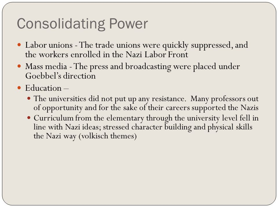Consolidating Power Labor unions - The trade unions were quickly suppressed, and the workers enrolled in the Nazi Labor Front Mass media - The press a
