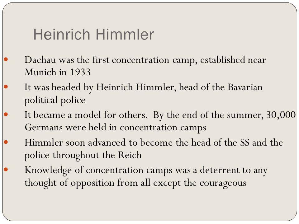 Heinrich Himmler Dachau was the first concentration camp, established near Munich in 1933 It was headed by Heinrich Himmler, head of the Bavarian poli