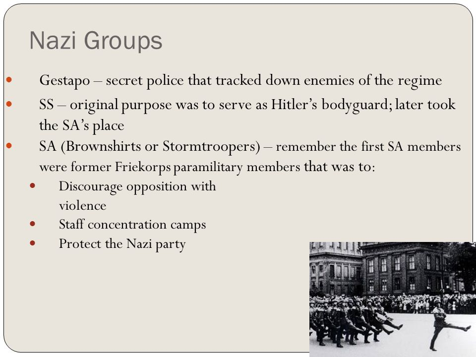 Nazi Groups Gestapo – secret police that tracked down enemies of the regime SS – original purpose was to serve as Hitler's bodyguard; later took the S