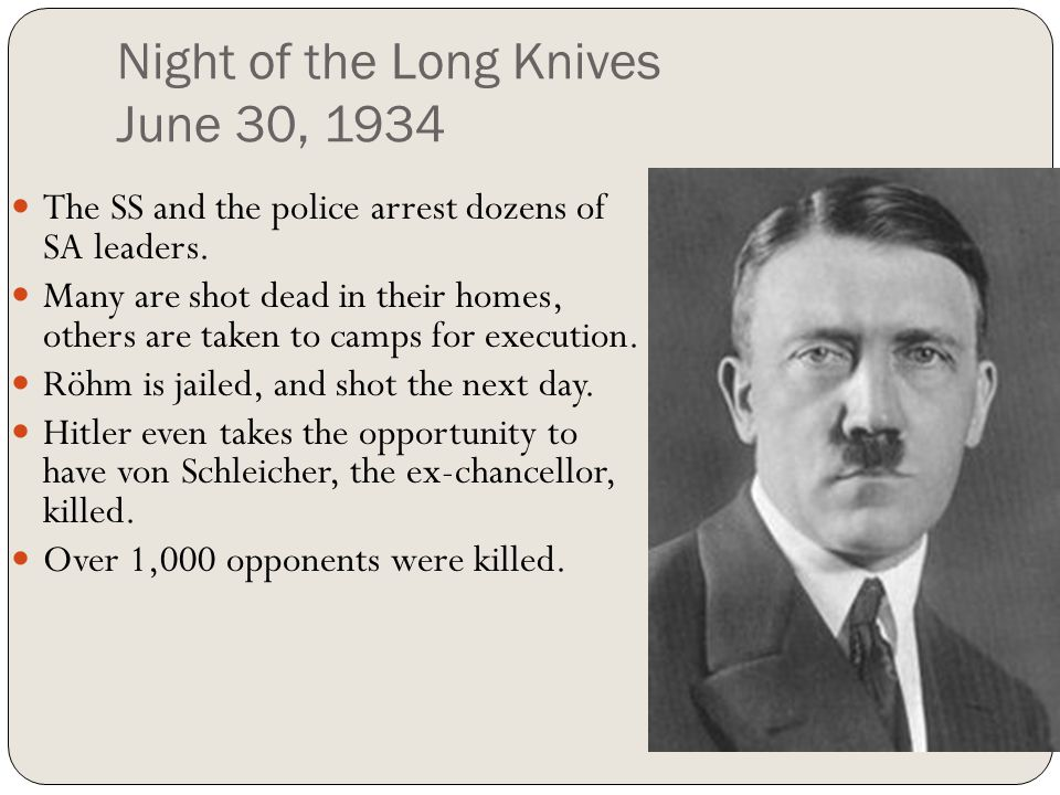 Night of the Long Knives June 30, 1934 The SS and the police arrest dozens of SA leaders. Many are shot dead in their homes, others are taken to camps