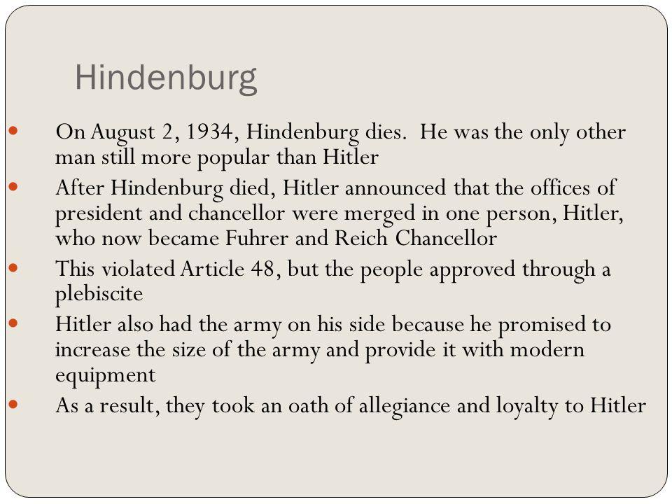 Hindenburg On August 2, 1934, Hindenburg dies. He was the only other man still more popular than Hitler After Hindenburg died, Hitler announced that t