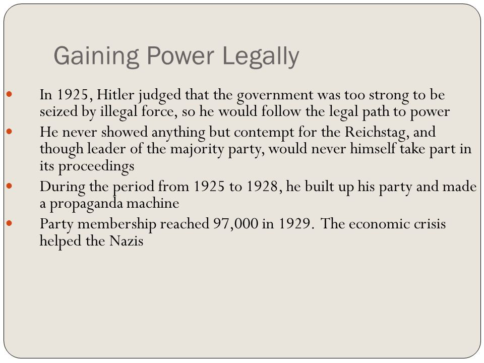 Gaining Power Legally In 1925, Hitler judged that the government was too strong to be seized by illegal force, so he would follow the legal path to po