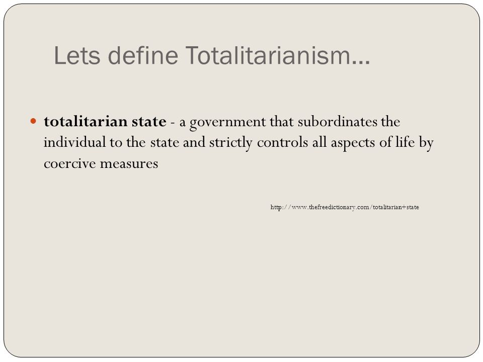Lets define Totalitarianism… totalitarian state - a government that subordinates the individual to the state and strictly controls all aspects of life