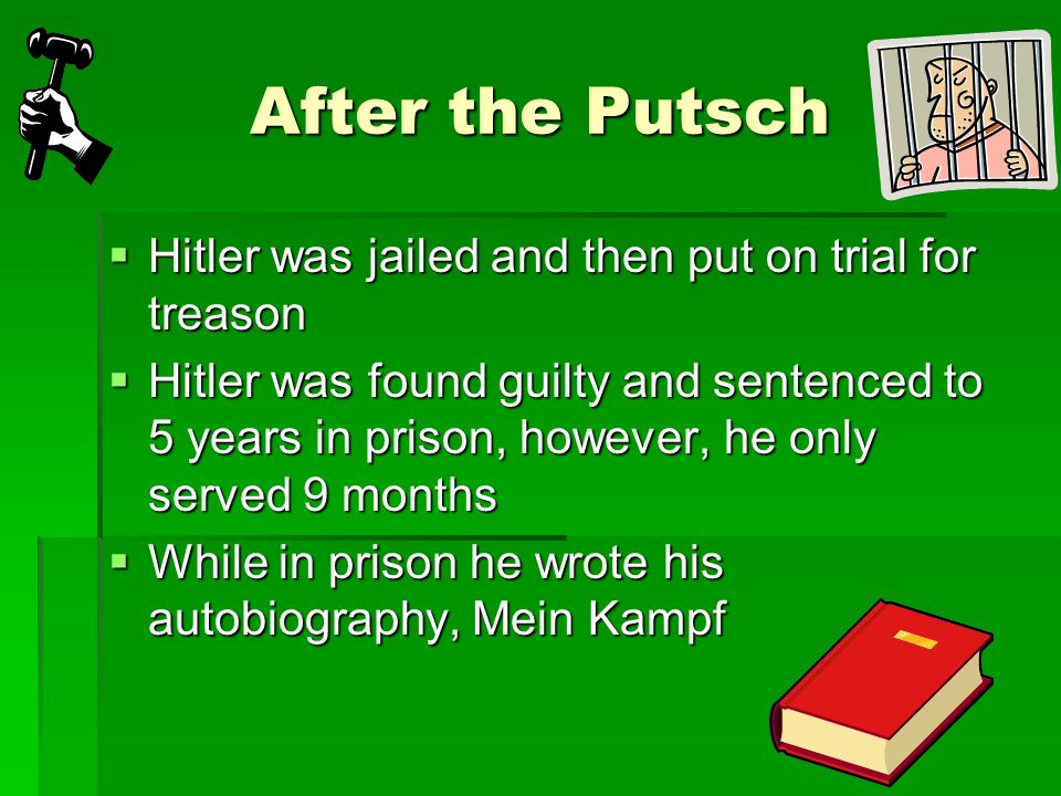 After the Putsch  Hitler was jailed and then put on trial for treason  Hitler was found guilty and sentenced to 5 years in prison, however, he only