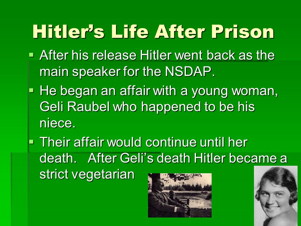 Hitler's Life After Prison  After his release Hitler went back as the main speaker for the NSDAP.  He began an affair with a young woman, Geli Raube