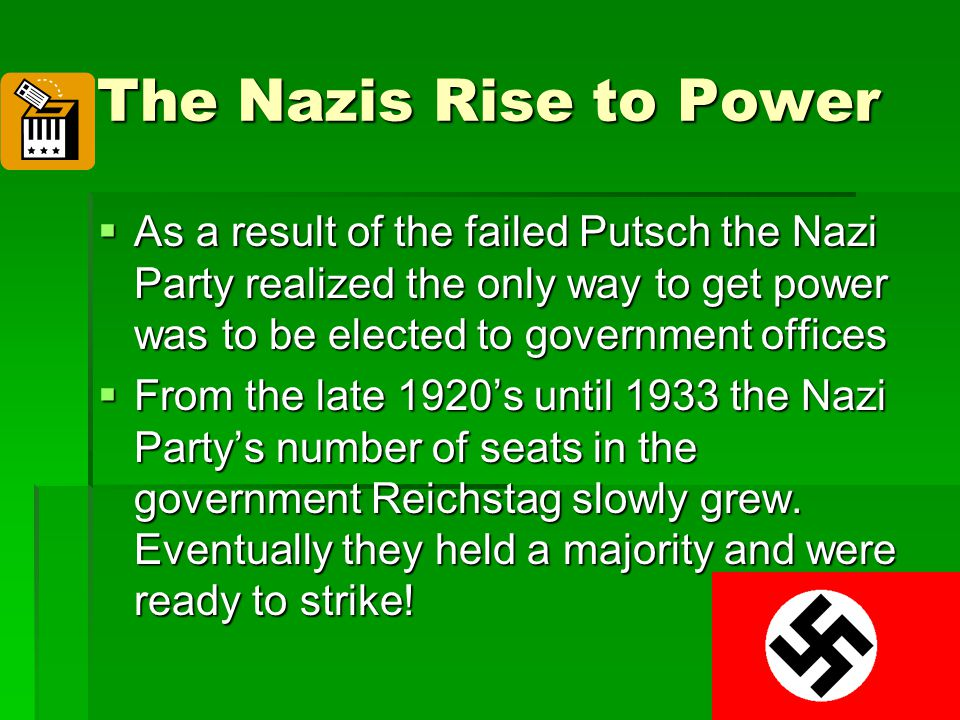 The Nazis Rise to Power  As a result of the failed Putsch the Nazi Party realized the only way to get power was to be elected to government offices 