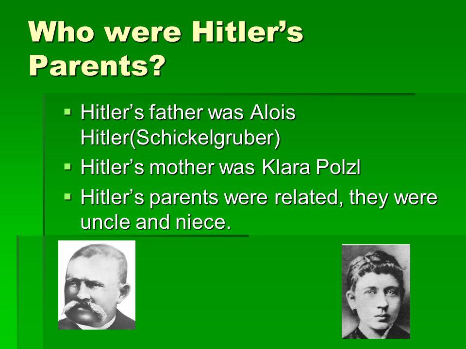 Who were Hitler's Parents?  Hitler's father was Alois Hitler(Schickelgruber)  Hitler's mother was Klara Polzl  Hitler's parents were related, they
