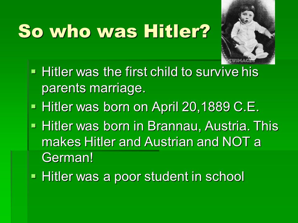 So who was Hitler?  Hitler was the first child to survive his parents marriage.  Hitler was born on April 20,1889 C.E.  Hitler was born in Brannau,
