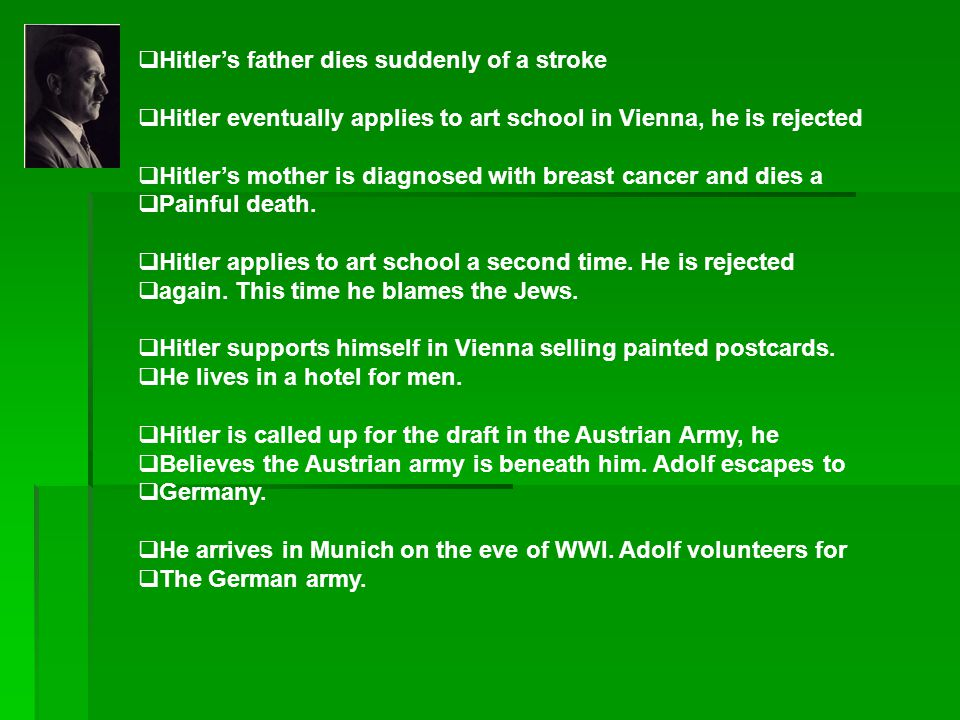  Hitler's father dies suddenly of a stroke  Hitler eventually applies to art school in Vienna, he is rejected  Hitler's mother is diagnosed with br