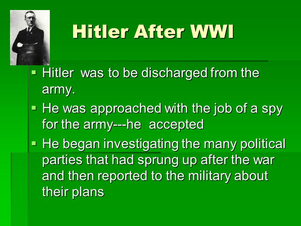 Hitler After WWI  Hitler was to be discharged from the army.  He was approached with the job of a spy for the army---he accepted  He began investig