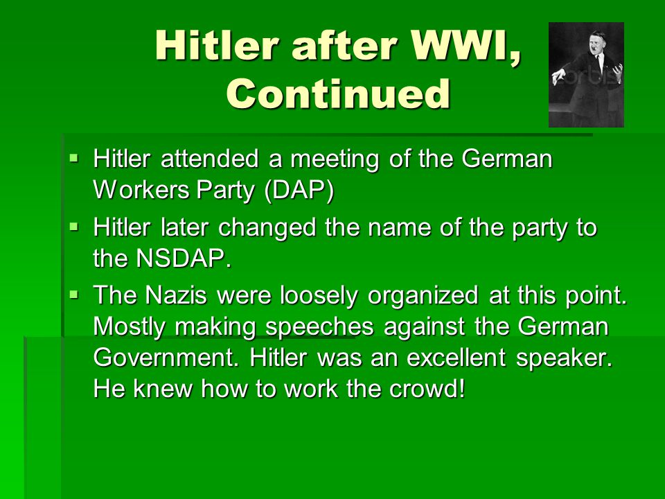 Hitler after WWI, Continued  Hitler attended a meeting of the German Workers Party (DAP)  Hitler later changed the name of the party to the NSDAP. 