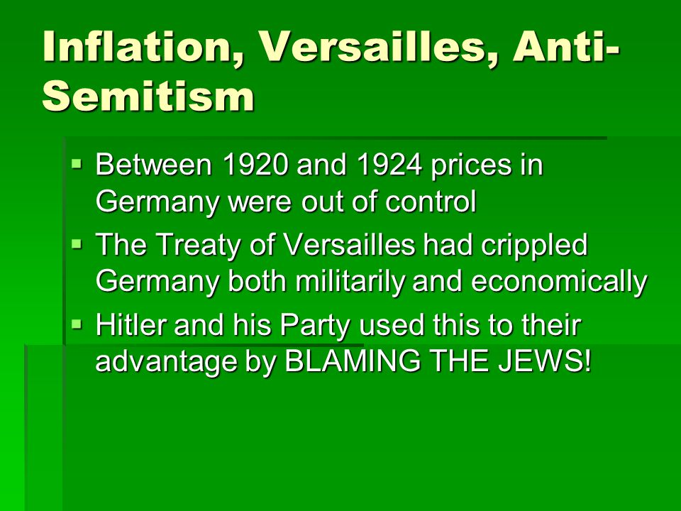 Inflation, Versailles, Anti- Semitism  Between 1920 and 1924 prices in Germany were out of control  The Treaty of Versailles had crippled Germany bo