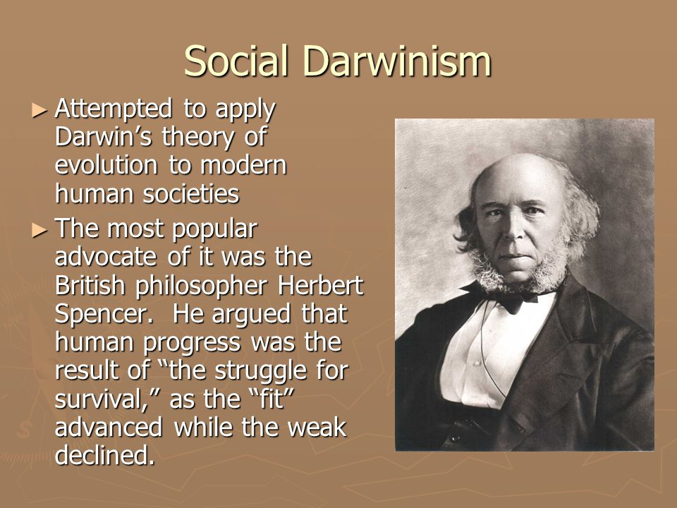Social Darwinism ► Attempted to apply Darwin's theory of evolution to modern human societies ► The most popular advocate of it was the British philoso