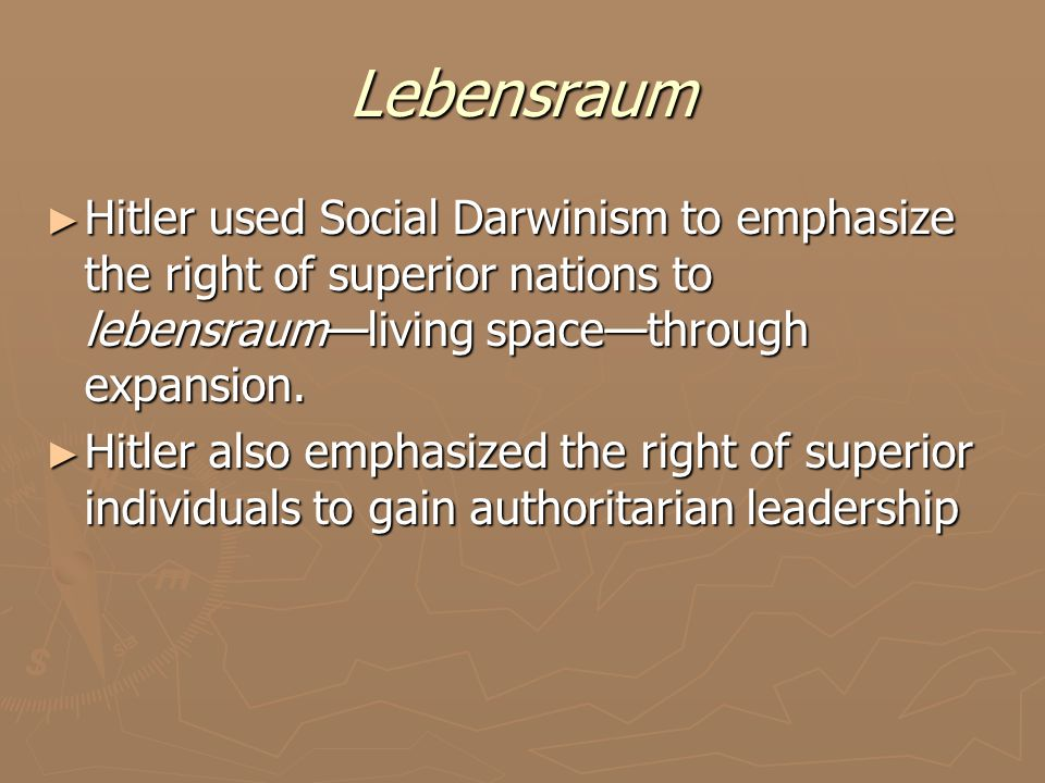 Lebensraum ► Hitler used Social Darwinism to emphasize the right of superior nations to lebensraum—living space—through expansion. ► Hitler also empha