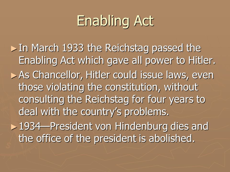 Enabling Act ► In March 1933 the Reichstag passed the Enabling Act which gave all power to Hitler. ► As Chancellor, Hitler could issue laws, even thos