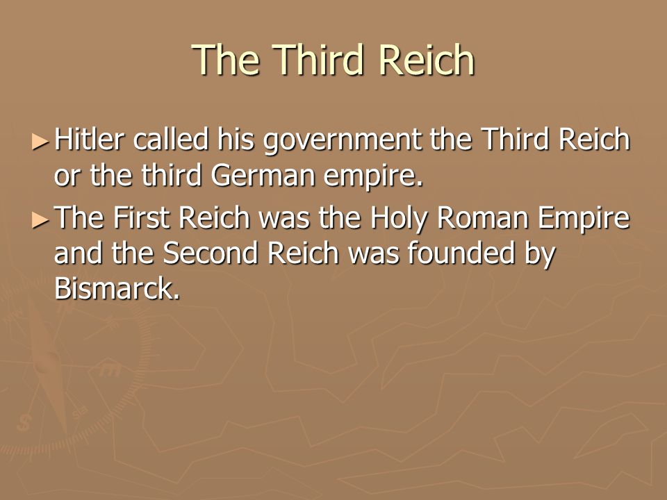 The Third Reich ► Hitler called his government the Third Reich or the third German empire. ► The First Reich was the Holy Roman Empire and the Second