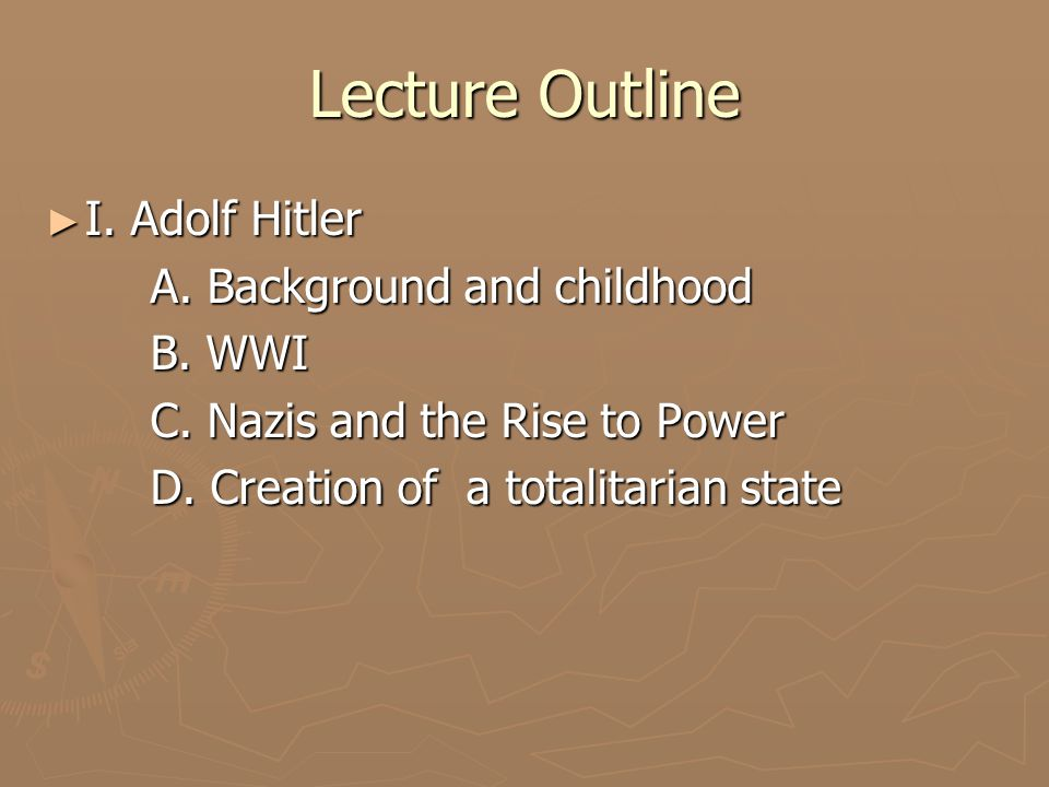 Lecture Outline ► I. Adolf Hitler A. Background and childhood B. WWI C. Nazis and the Rise to Power D. Creation of a totalitarian state