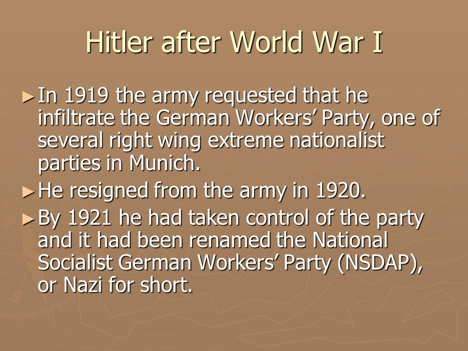 Hitler after World War I ► In 1919 the army requested that he infiltrate the German Workers' Party, one of several right wing extreme nationalist part