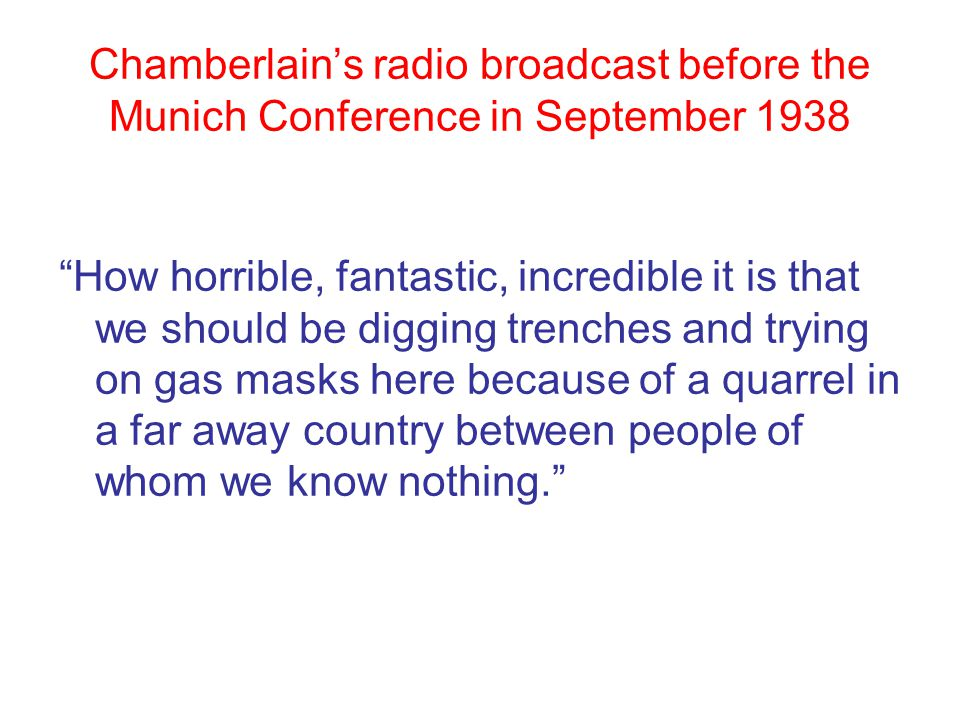 Chamberlain's radio broadcast before the Munich Conference in September 1938 How horrible, fantastic, incredible it is that we should be digging trenches and trying on gas masks here because of a quarrel in a far away country between people of whom we know nothing.