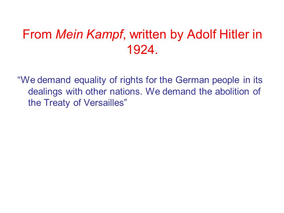 "From Mein Kampf, written by Adolf Hitler in 1924. ""We demand equality of rights for the German people in its dealings with other nations. We demand th"