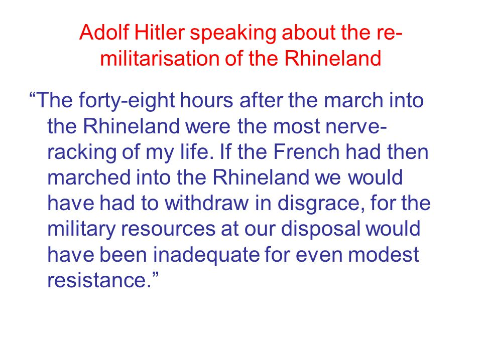 Adolf Hitler speaking about the re- militarisation of the Rhineland The forty-eight hours after the march into the Rhineland were the most nerve- racking of my life.