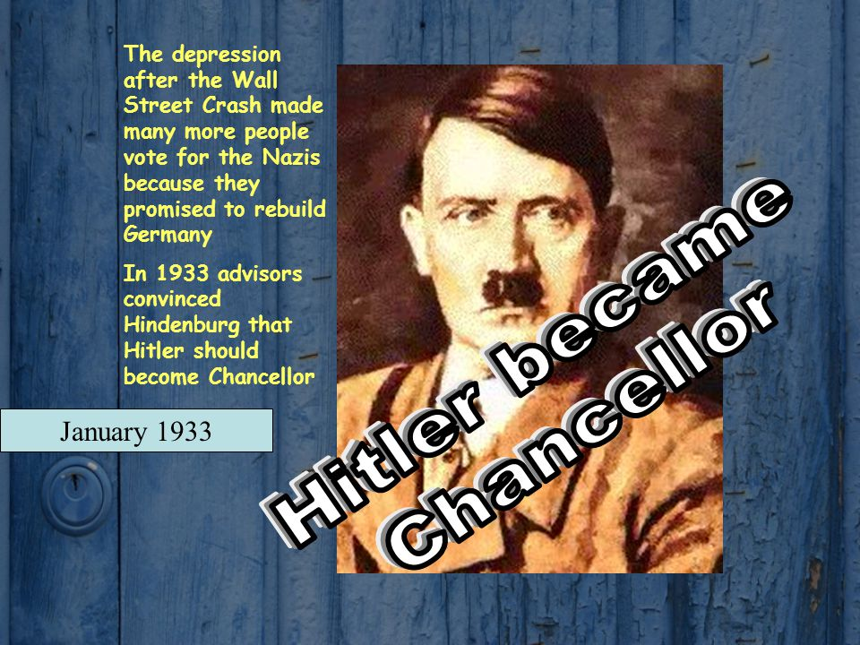 January 1933 The depression after the Wall Street Crash made many more people vote for the Nazis because they promised to rebuild Germany In 1933 advisors convinced Hindenburg that Hitler should become Chancellor