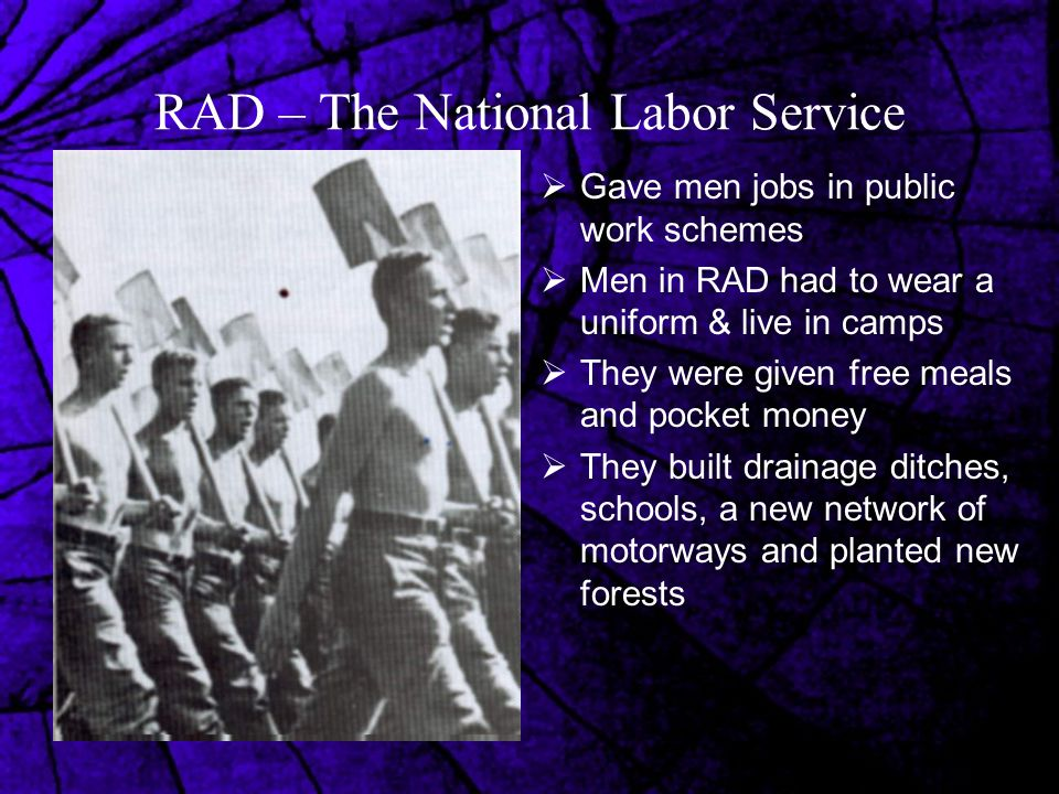 RAD – The National Labor Service  Gave men jobs in public work schemes  Men in RAD had to wear a uniform & live in camps  They were given free meals and pocket money  They built drainage ditches, schools, a new network of motorways and planted new forests
