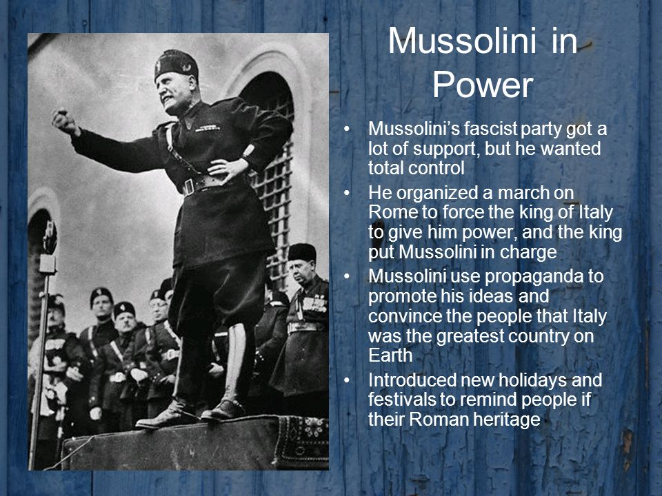 Mussolini in Power Mussolini's fascist party got a lot of support, but he wanted total control He organized a march on Rome to force the king of Italy to give him power, and the king put Mussolini in charge Mussolini use propaganda to promote his ideas and convince the people that Italy was the greatest country on Earth Introduced new holidays and festivals to remind people if their Roman heritage