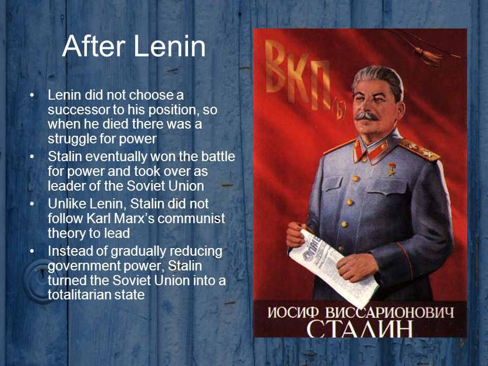 After Lenin Lenin did not choose a successor to his position, so when he died there was a struggle for power Stalin eventually won the battle for power and took over as leader of the Soviet Union Unlike Lenin, Stalin did not follow Karl Marx's communist theory to lead Instead of gradually reducing government power, Stalin turned the Soviet Union into a totalitarian state