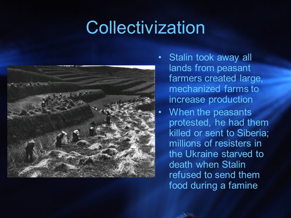 Collectivization Stalin took away all lands from peasant farmers created large, mechanized farms to increase production When the peasants protested, he had them killed or sent to Siberia; millions of resisters in the Ukraine starved to death when Stalin refused to send them food during a famine