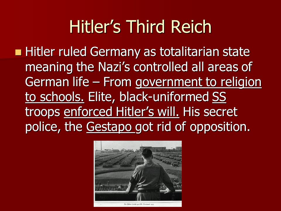 Hitler's Third Reich Hitler ruled Germany as totalitarian state meaning the Nazi's controlled all areas of German life – From government to religion to schools.