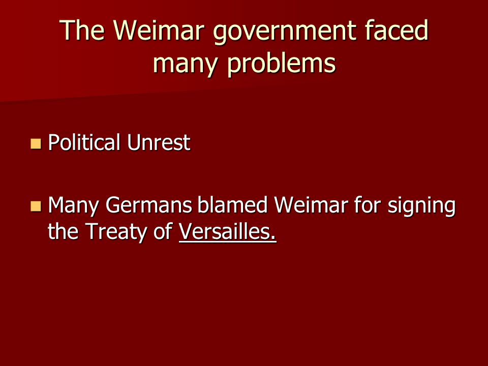 The Weimar government faced many problems Political Unrest Political Unrest Many Germans blamed Weimar for signing the Treaty of Versailles.