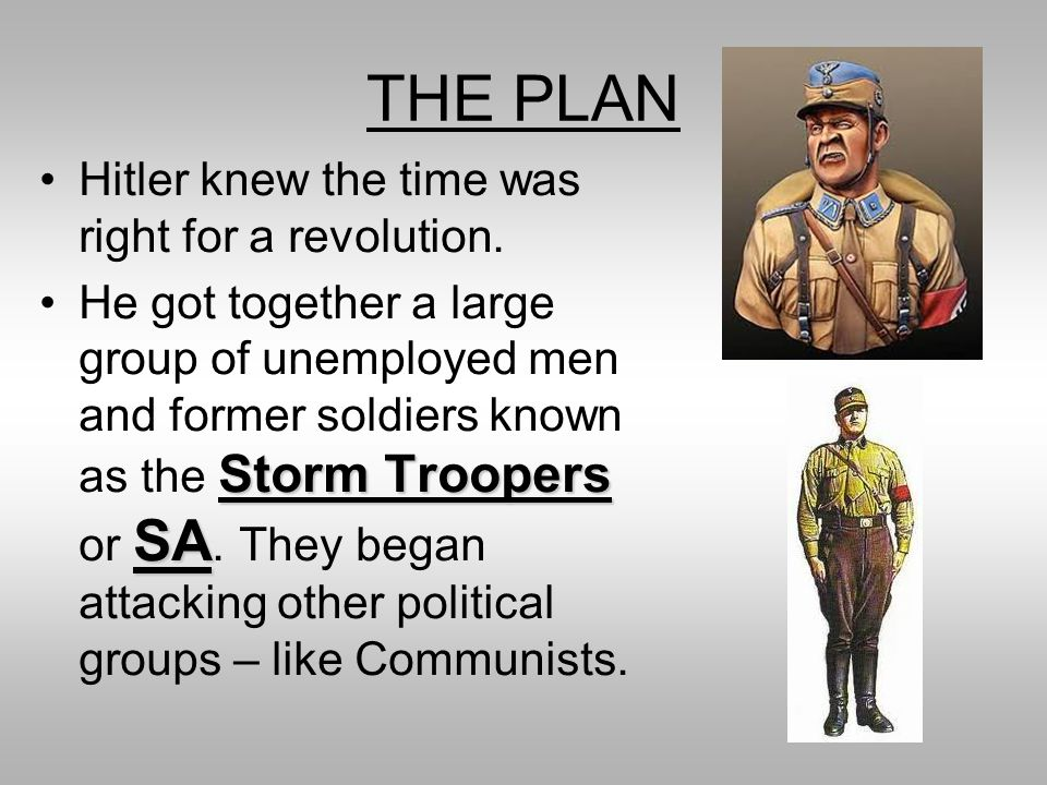 THE PLAN Hitler knew the time was right for a revolution. Storm Troopers SAHe got together a large group of unemployed men and former soldiers known a