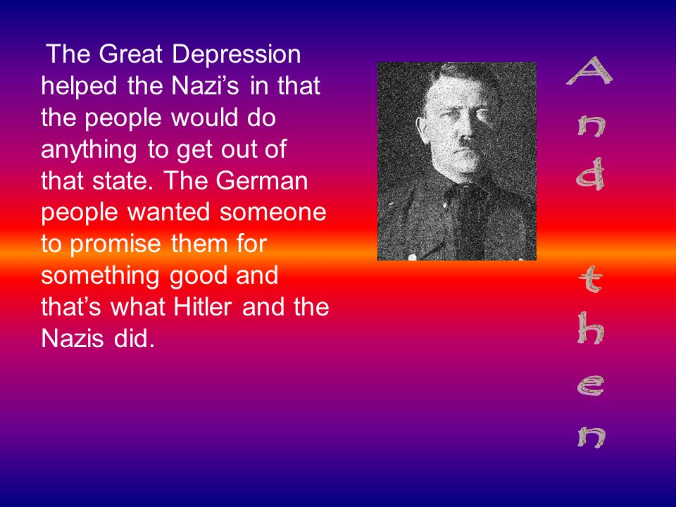 The Great Depression helped the Nazi's in that the people would do anything to get out of that state. The German people wanted someone to promise them