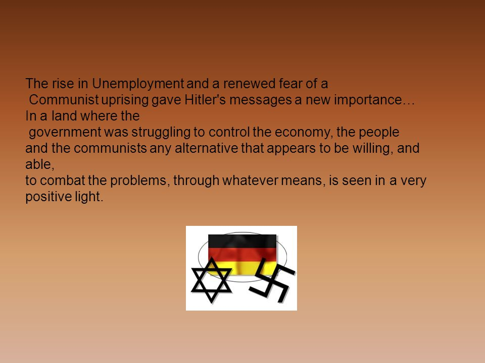 The rise in Unemployment and a renewed fear of a Communist uprising gave Hitler s messages a new importance… In a land where the government was struggling to control the economy, the people and the communists any alternative that appears to be willing, and able, to combat the problems, through whatever means, is seen in a very positive light.